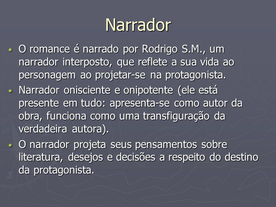 Narrador O romance é narrado por Rodrigo S.M., um narrador interposto, que reflete a sua vida ao personagem ao projetar-se na protagonista.