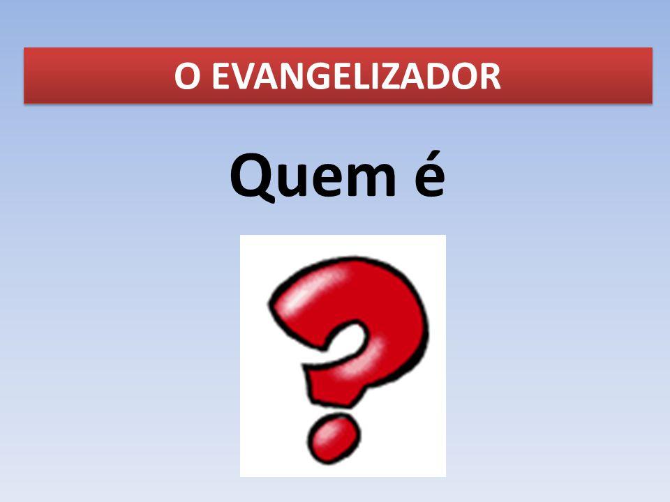 O EVANGELIZADOR Quem é