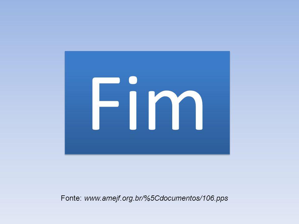 Fim Fonte: www.amejf.org.br/%5Cdocumentos/106.pps