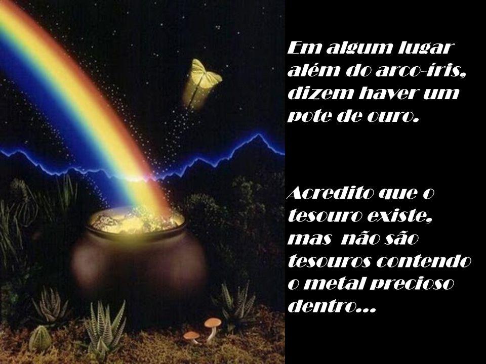 Em algum lugar além do arco-íris, dizem haver um pote de ouro. Acredito que o tesouro existe, mas não são.