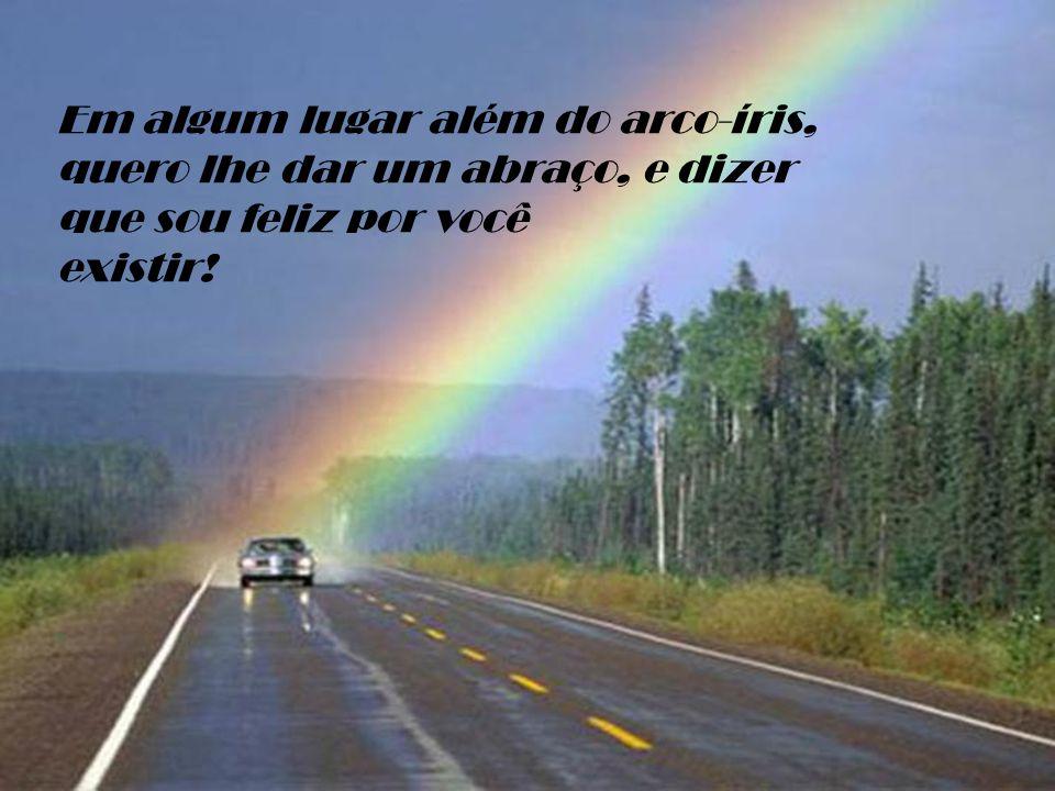 Em algum lugar além do arco-íris, quero lhe dar um abraço, e dizer que sou feliz por você