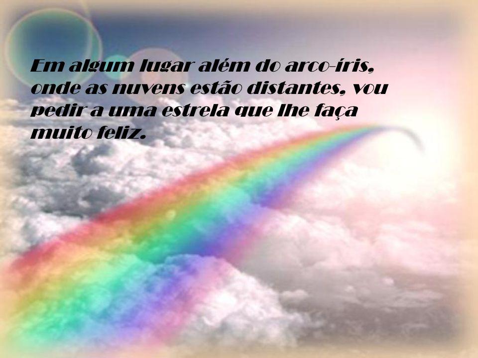 Em algum lugar além do arco-íris, onde as nuvens estão distantes, vou pedir a uma estrela que lhe faça muito feliz.