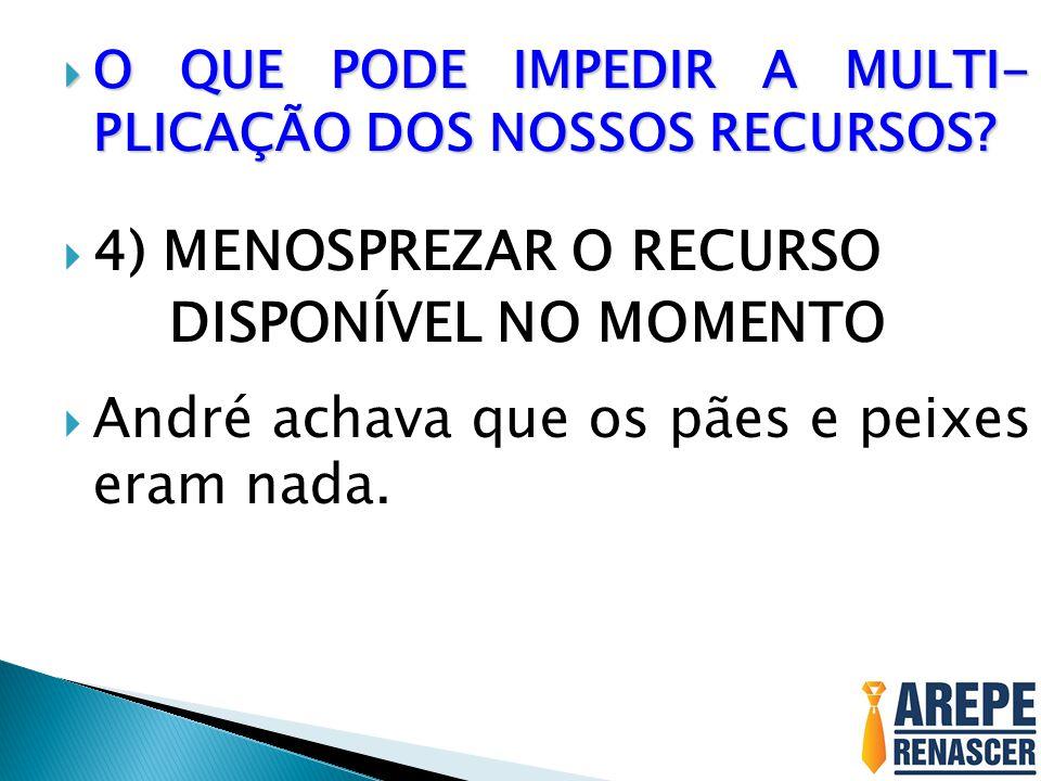 4) MENOSPREZAR O RECURSO DISPONÍVEL NO MOMENTO