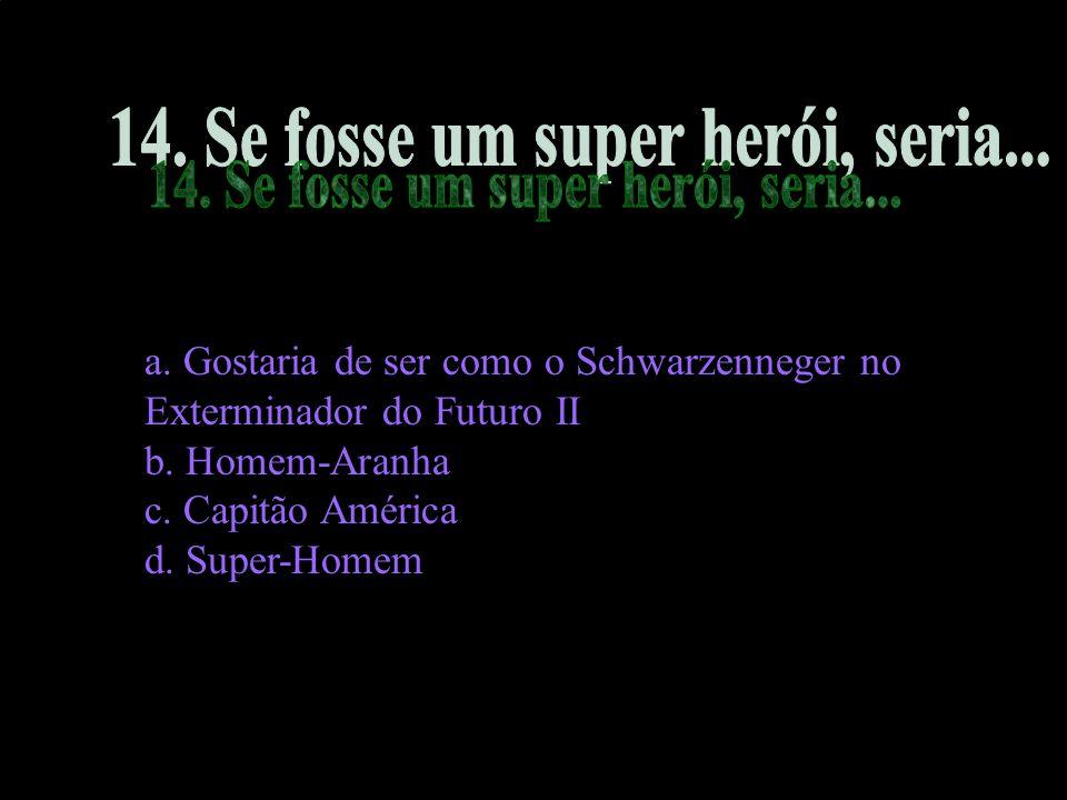 14. Se fosse um super herói, seria...