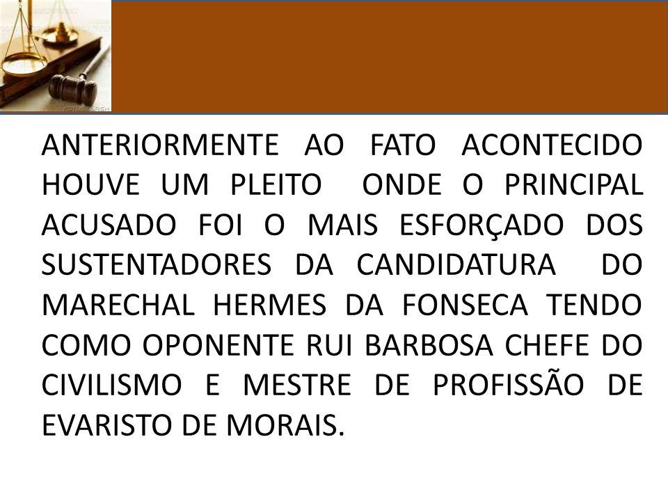 ANTERIORMENTE AO FATO ACONTECIDO HOUVE UM PLEITO ONDE O PRINCIPAL ACUSADO FOI O MAIS ESFORÇADO DOS SUSTENTADORES DA CANDIDATURA DO MARECHAL HERMES DA FONSECA TENDO COMO OPONENTE RUI BARBOSA CHEFE DO CIVILISMO E MESTRE DE PROFISSÃO DE EVARISTO DE MORAIS.