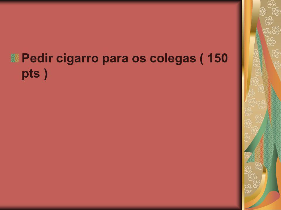 Pedir cigarro para os colegas ( 150 pts )