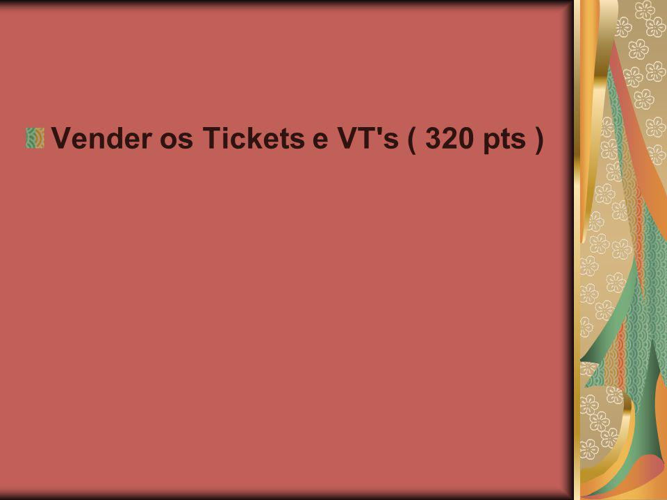 Vender os Tickets e VT s ( 320 pts )