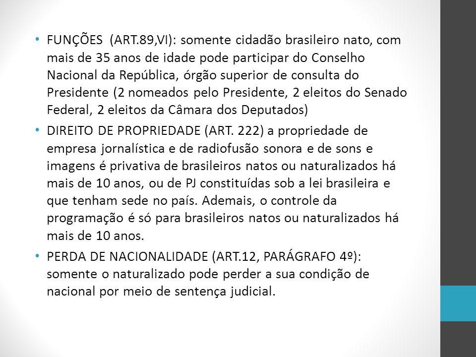 FUNÇÕES (ART.89,VI): somente cidadão brasileiro nato, com mais de 35 anos de idade pode participar do Conselho Nacional da República, órgão superior de consulta do Presidente (2 nomeados pelo Presidente, 2 eleitos do Senado Federal, 2 eleitos da Câmara dos Deputados)