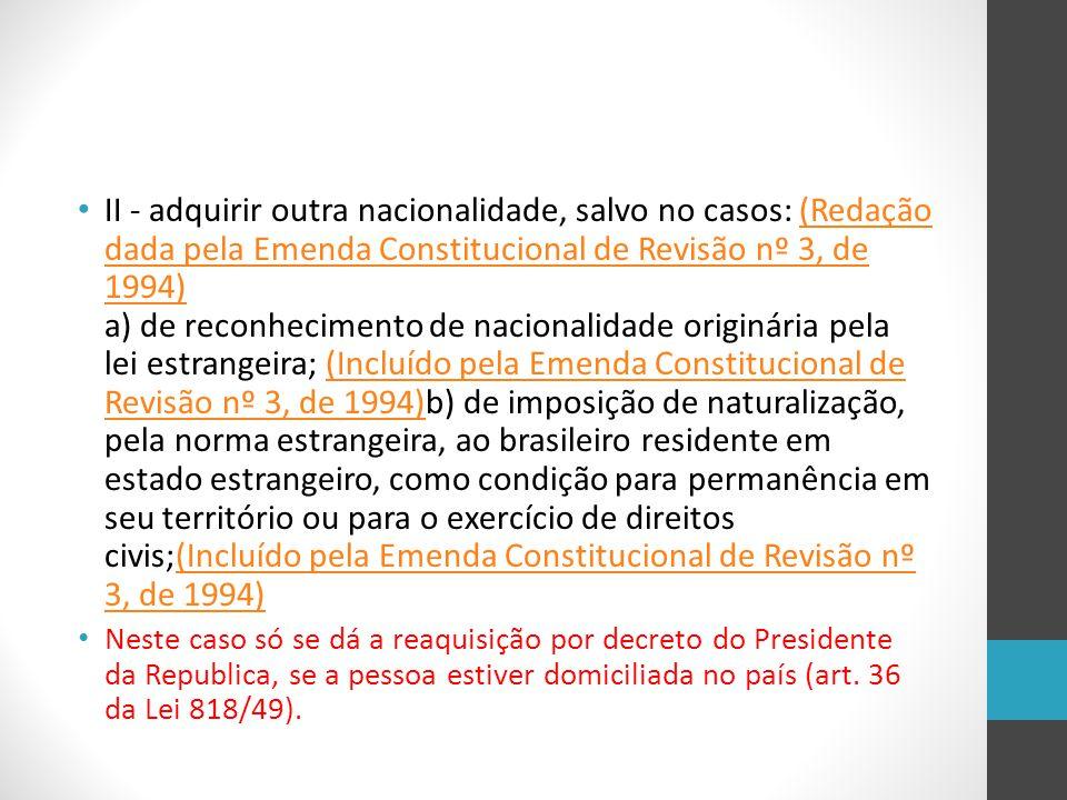 II - adquirir outra nacionalidade, salvo no casos: (Redação dada pela Emenda Constitucional de Revisão nº 3, de 1994) a) de reconhecimento de nacionalidade originária pela lei estrangeira; (Incluído pela Emenda Constitucional de Revisão nº 3, de 1994)b) de imposição de naturalização, pela norma estrangeira, ao brasileiro residente em estado estrangeiro, como condição para permanência em seu território ou para o exercício de direitos civis;(Incluído pela Emenda Constitucional de Revisão nº 3, de 1994)