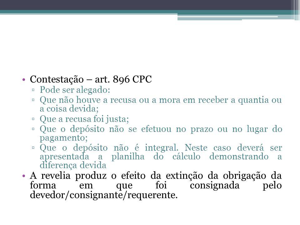 Contestação – art. 896 CPC Pode ser alegado: Que não houve a recusa ou a mora em receber a quantia ou a coisa devida;
