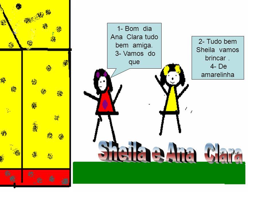 Sheila e Ana Clara 1- Bom dia Ana Clara tudo bem amiga.