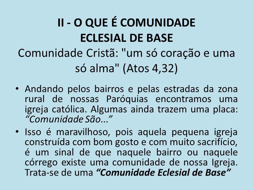 II - O QUE É COMUNIDADE ECLESIAL DE BASE Comunidade Cristã: um só coração e uma só alma (Atos 4,32)