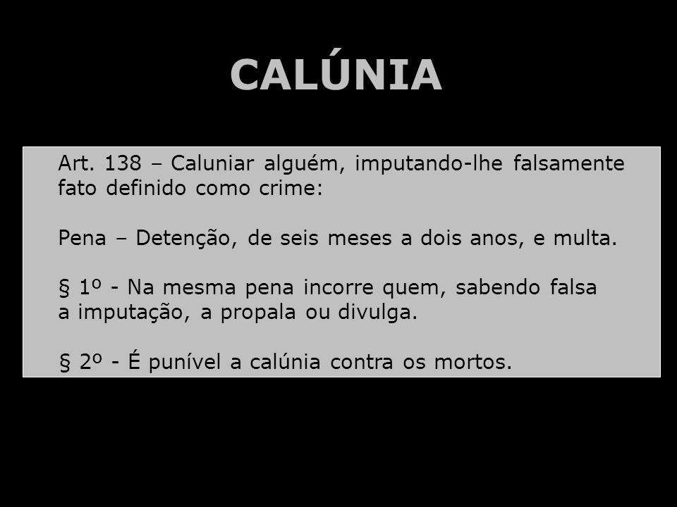 CALÚNIA Art. 138 – Caluniar alguém, imputando-lhe falsamente