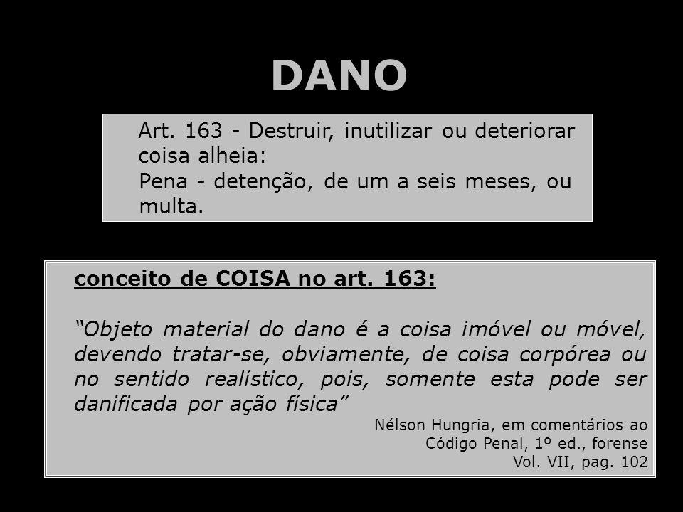 DANO Art. 163 - Destruir, inutilizar ou deteriorar coisa alheia:
