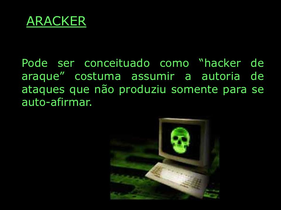 ARACKER Pode ser conceituado como hacker de araque costuma assumir a autoria de ataques que não produziu somente para se auto-afirmar.