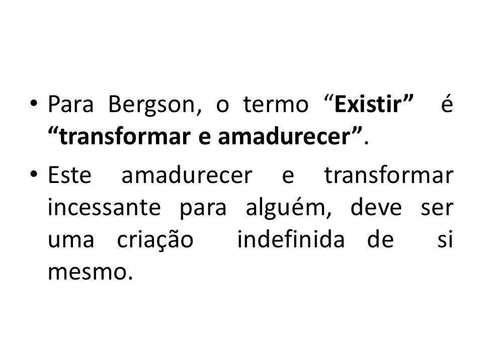 Para Bergson, o termo Existir é transformar e amadurecer .