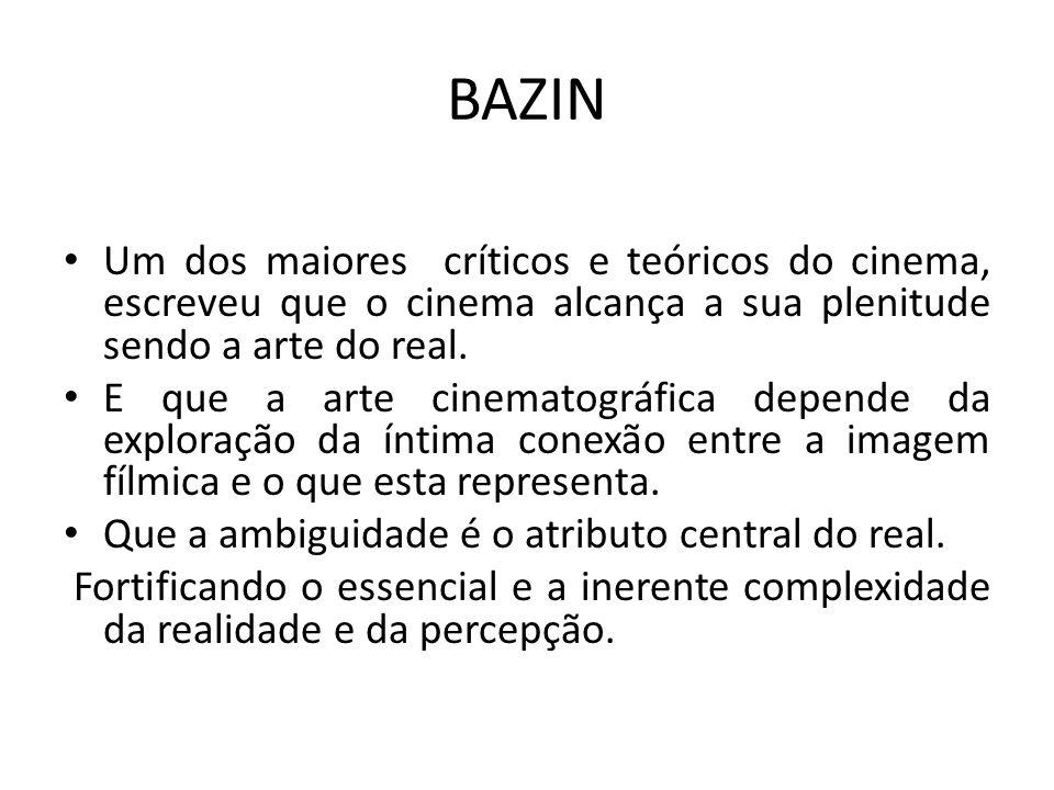 BAZIN Um dos maiores críticos e teóricos do cinema, escreveu que o cinema alcança a sua plenitude sendo a arte do real.