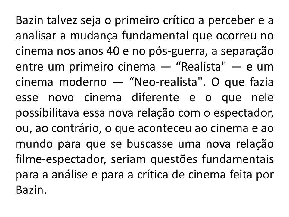 Bazin talvez seja o primeiro crítico a perceber e a analisar a mudança fundamental que ocorreu no cinema nos anos 40 e no pós-guerra, a separação entre um primeiro cinema — Realista — e um cinema moderno — Neo-realista .