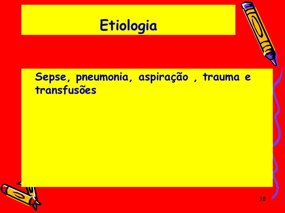 Etiologia Sepse, pneumonia, aspiração , trauma e transfusões
