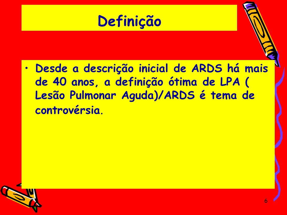 Definição Desde a descrição inicial de ARDS há mais de 40 anos, a definição ótima de LPA ( Lesão Pulmonar Aguda)/ARDS é tema de controvérsia.