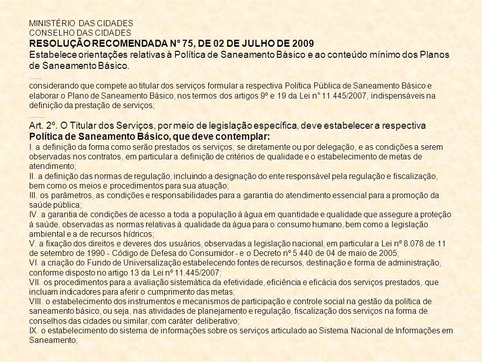 MINISTÉRIO DAS CIDADES CONSELHO DAS CIDADES RESOLUÇÃO RECOMENDADA N° 75, DE 02 DE JULHO DE 2009 Estabelece orientações relativas à Política de Saneamento Básico e ao conteúdo mínimo dos Planos de Saneamento Básico.