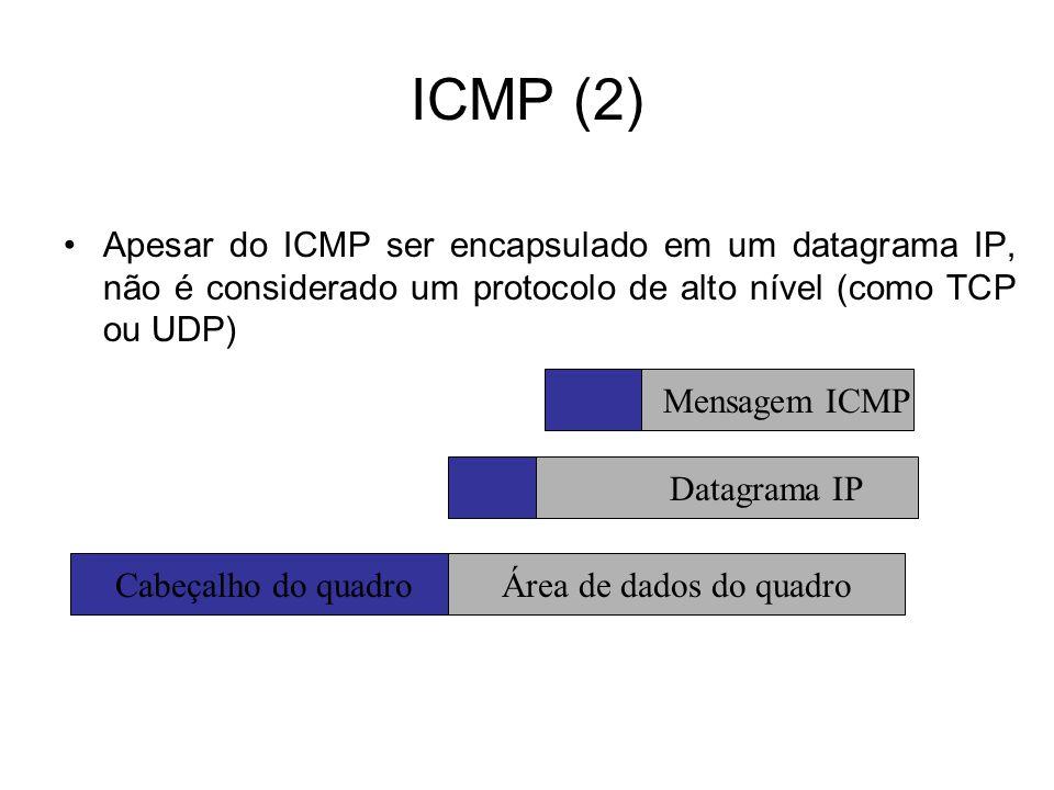 ICMP (2) Apesar do ICMP ser encapsulado em um datagrama IP, não é considerado um protocolo de alto nível (como TCP ou UDP)