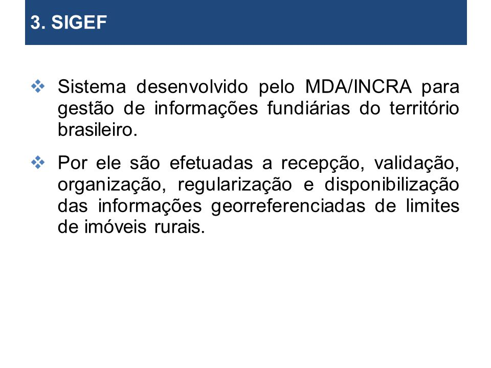 3. SIGEF 2. Objetivos. Sistema desenvolvido pelo MDA/INCRA para gestão de informações fundiárias do território brasileiro.