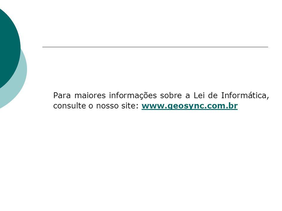 Para maiores informações sobre a Lei de Informática, consulte o nosso site: www.geosync.com.br
