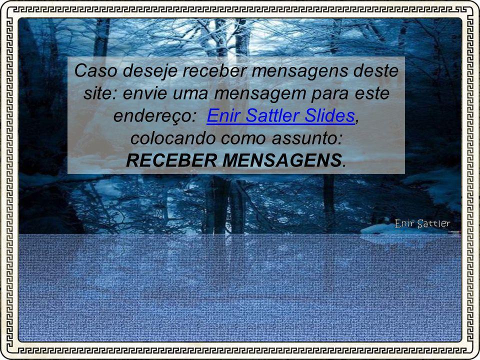 Caso deseje receber mensagens deste site: envie uma mensagem para este endereço: Enir Sattler Slides, colocando como assunto: