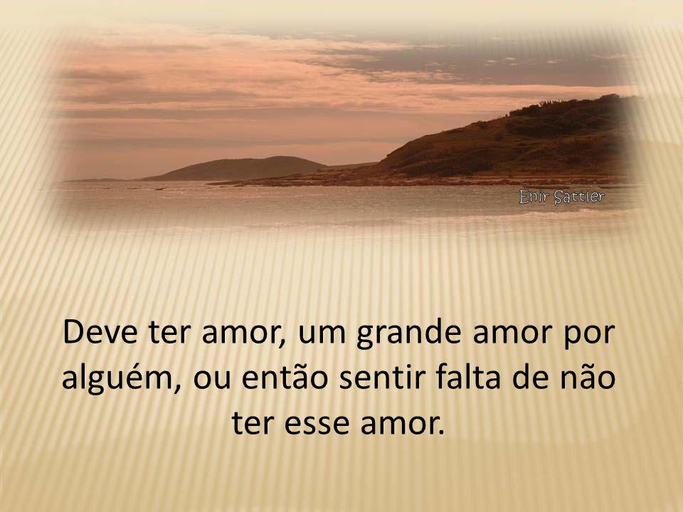 Deve ter amor, um grande amor por alguém, ou então sentir falta de não ter esse amor.