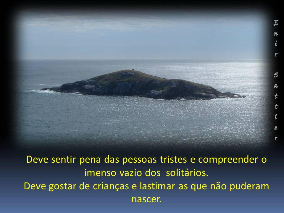 Deve sentir pena das pessoas tristes e compreender o imenso vazio dos solitários.