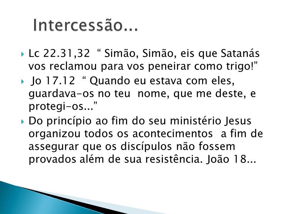 Intercessão... Lc 22.31,32 Simão, Simão, eis que Satanás vos reclamou para vos peneirar como trigo!