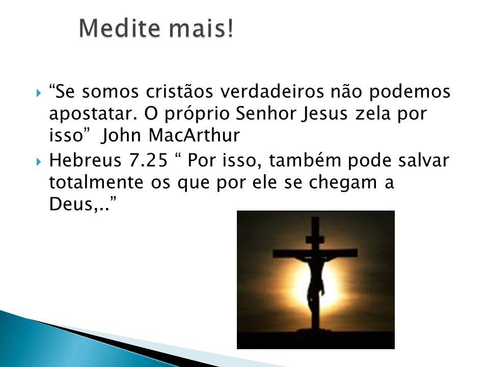 Medite mais! Se somos cristãos verdadeiros não podemos apostatar. O próprio Senhor Jesus zela por isso John MacArthur.