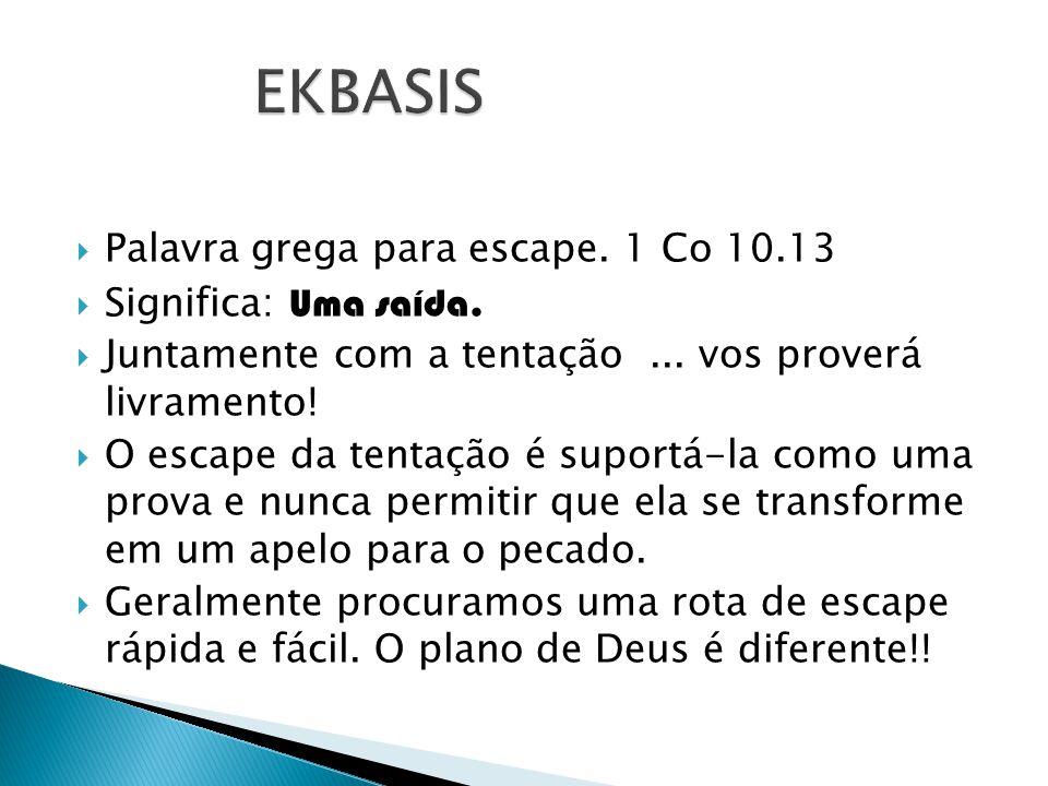EKBASIS Palavra grega para escape. 1 Co 10.13 Significa: Uma saída.