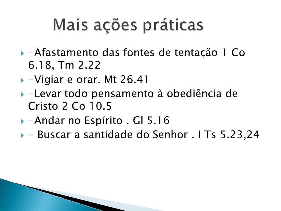 Mais ações práticas -Afastamento das fontes de tentação 1 Co 6.18, Tm 2.22. -Vigiar e orar. Mt 26.41.