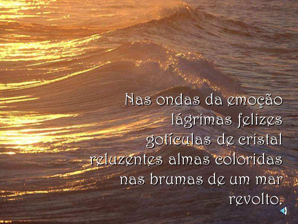 Nas ondas da emoção lágrimas felizes gotículas de cristal reluzentes almas coloridas nas brumas de um mar revolto.