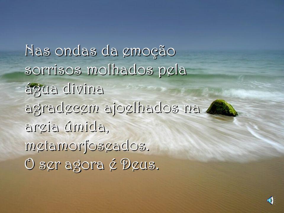 Nas ondas da emoção sorrisos molhados pela água divina agradecem ajoelhados na areia úmida, metamorfoseados.