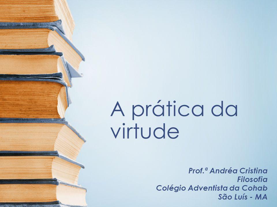 A prática da virtude Prof.ª Andréa Cristina Filosofia