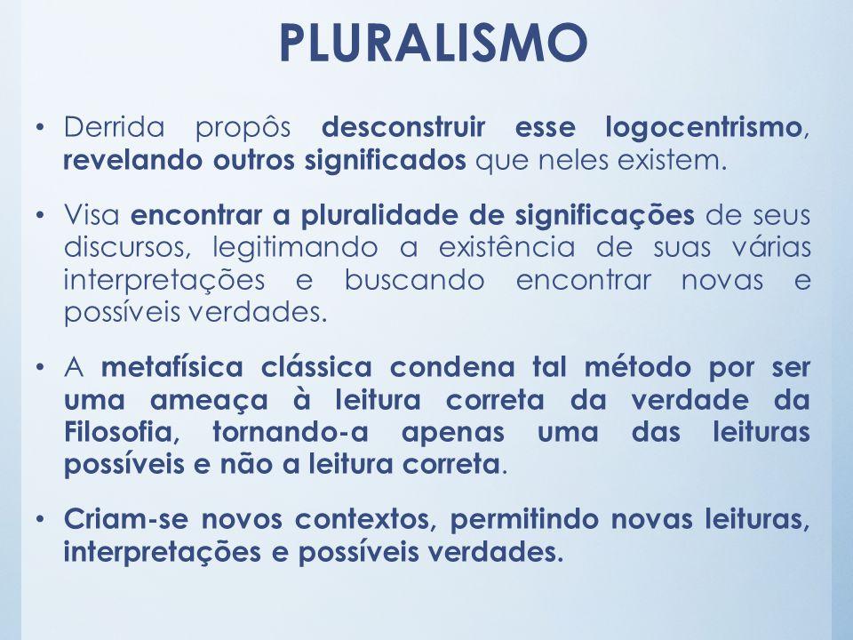 PLURALISMO Derrida propôs desconstruir esse logocentrismo, revelando outros significados que neles existem.