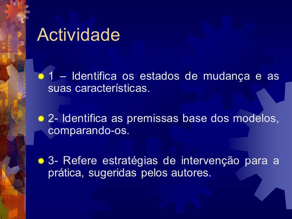 Actividade 1 – Identifica os estados de mudança e as suas características. 2- Identifica as premissas base dos modelos, comparando-os.