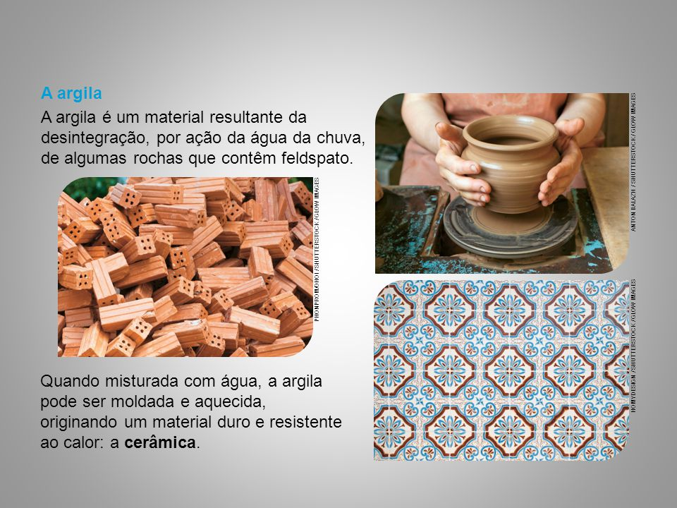 Quando misturada com água, a argila pode ser moldada e aquecida, originando um material duro e resistente ao calor: a cerâmica.