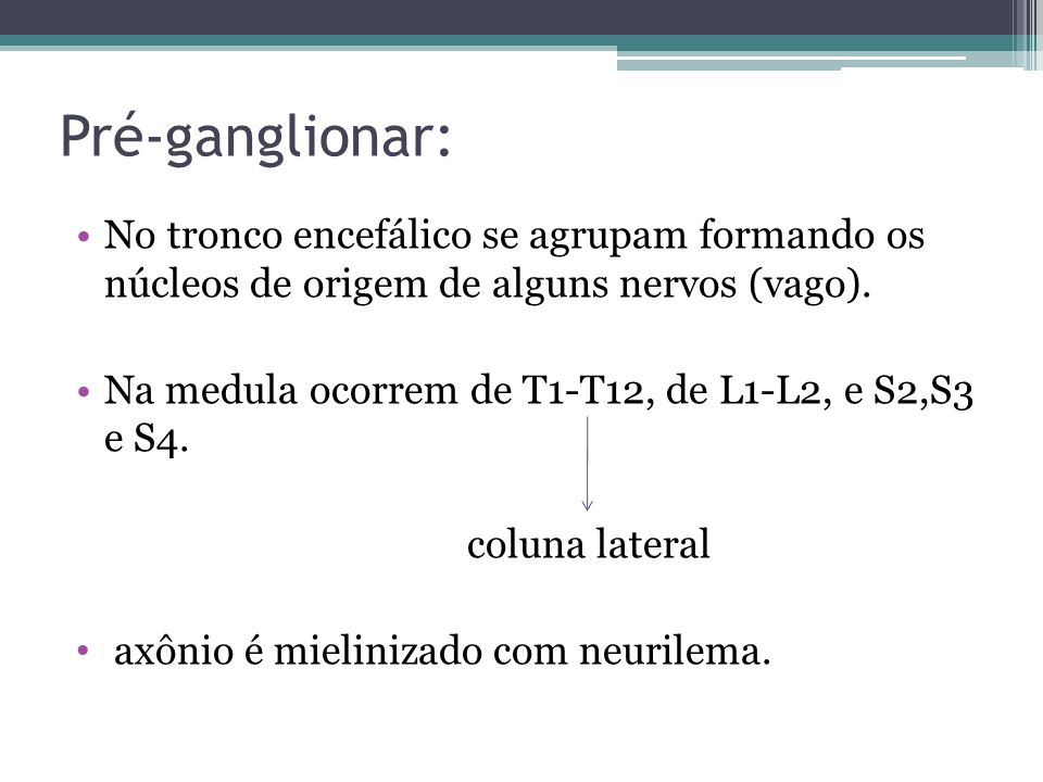 Pré-ganglionar: No tronco encefálico se agrupam formando os núcleos de origem de alguns nervos (vago).