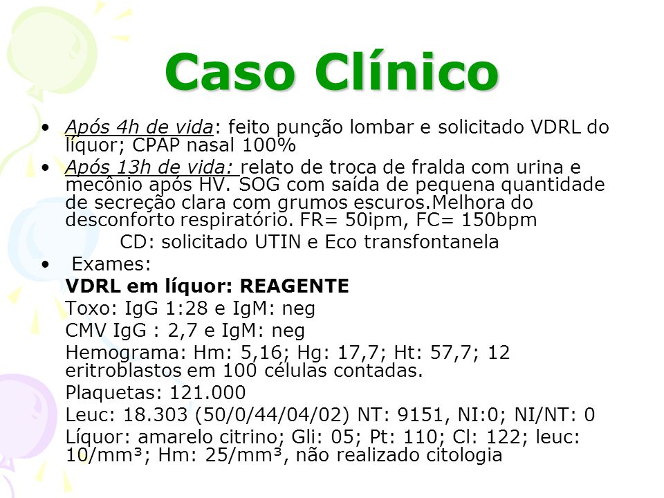 Caso Clínico Após 4h de vida: feito punção lombar e solicitado VDRL do líquor; CPAP nasal 100%