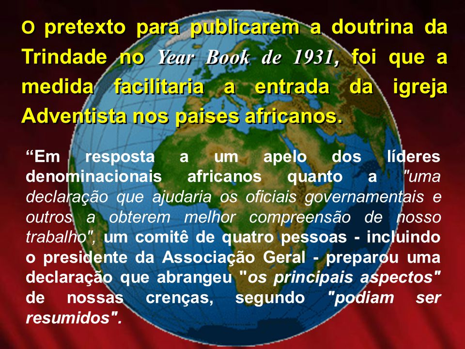 O pretexto para publicarem a doutrina da Trindade no Year Book de 1931, foi que a medida facilitaria a entrada da igreja Adventista nos paises africanos.