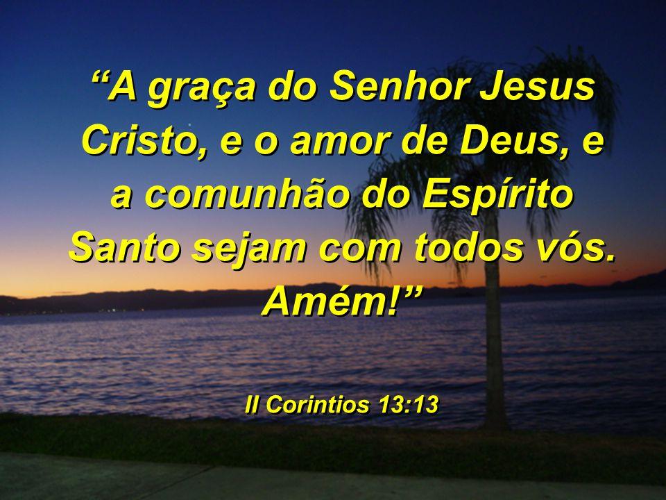 A graça do Senhor Jesus Cristo, e o amor de Deus, e a comunhão do Espírito Santo sejam com todos vós. Amém!
