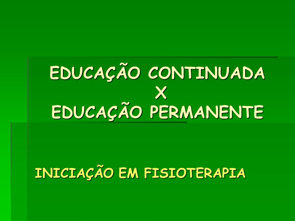 EDUCAÇÃO CONTINUADA X EDUCAÇÃO PERMANENTE