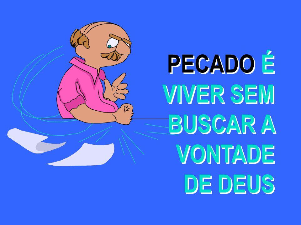 PECADO É VIVER SEM BUSCAR A VONTADE DE DEUS