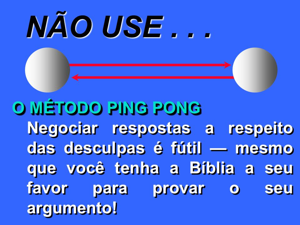 NÃO USE . . . O MÉTODO PING PONG