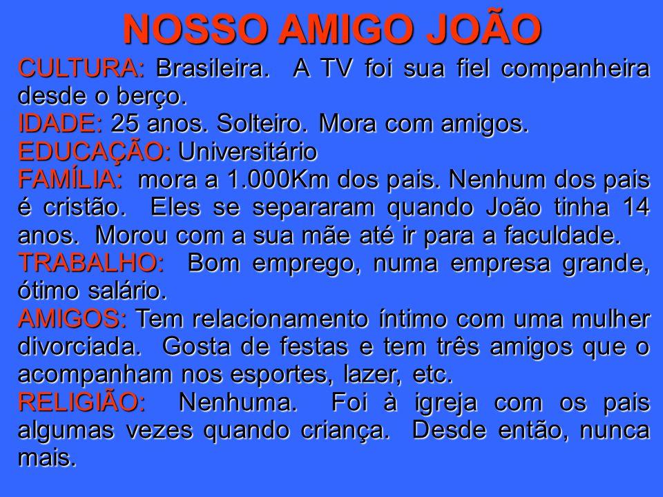 NOSSO AMIGO JOÃO CULTURA: Brasileira. A TV foi sua fiel companheira desde o berço. IDADE: 25 anos. Solteiro. Mora com amigos.
