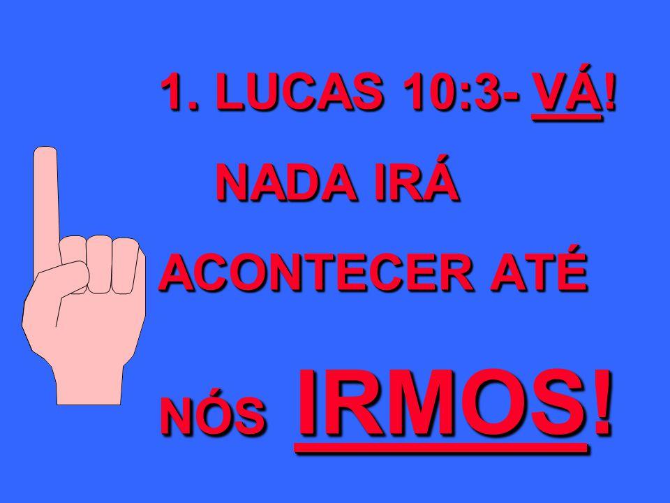 1. LUCAS 10:3- VÁ! NADA IRÁ ACONTECER ATÉ NÓS IRMOS!